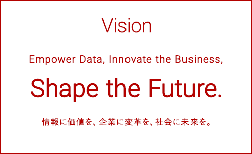 Vision Empower Data, Innovate the Business, Shape the Future. 情報に価値を、企業に変革を、社会に未来を。